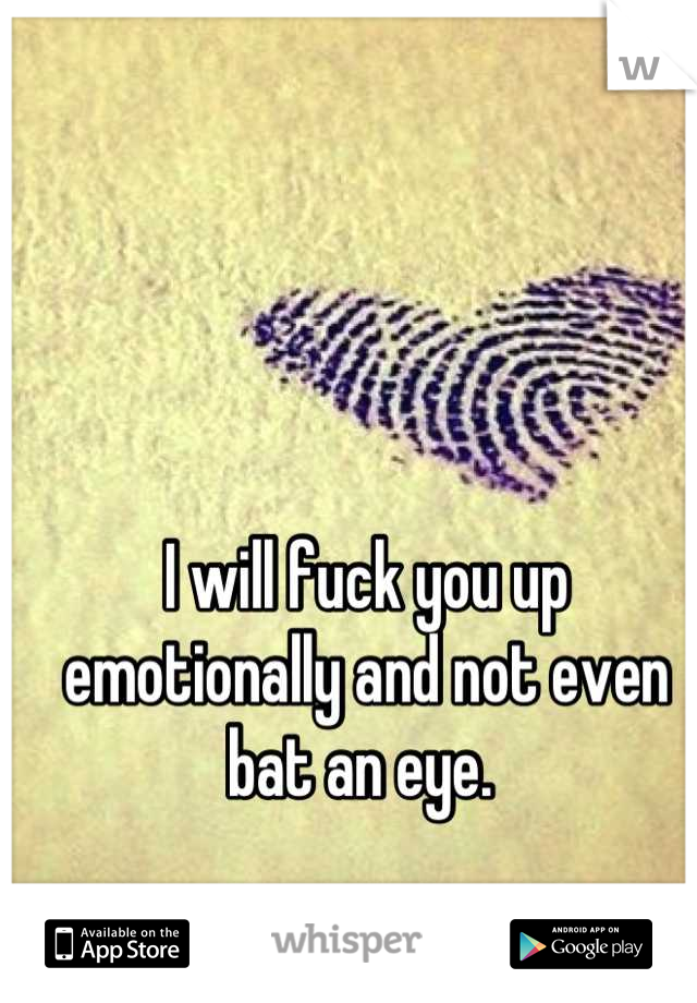 I will fuck you up emotionally and not even bat an eye.