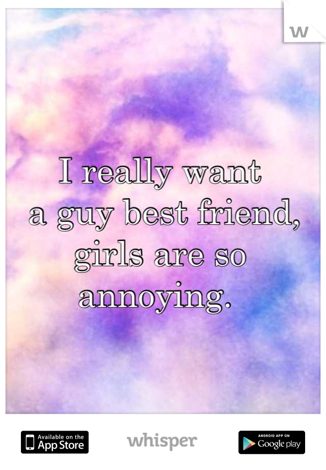 I really want  a guy best friend, girls are so annoying.