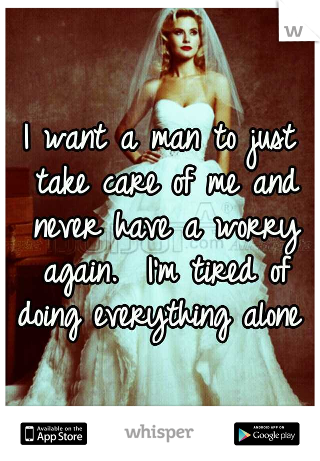 I want a man to just take care of me and never have a worry again.  I'm tired of doing everything alone