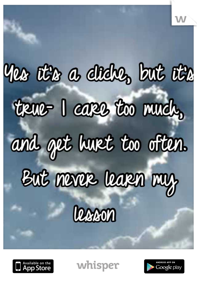 Yes it's a cliche, but it's true- I care too much, and get hurt too often. But never learn my lesson
