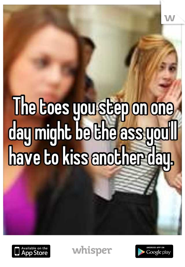 The toes you step on one day might be the ass you'll have to kiss another day.