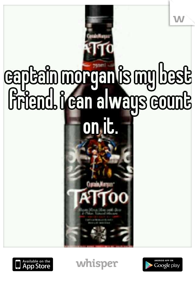captain morgan is my best friend. i can always count on it.