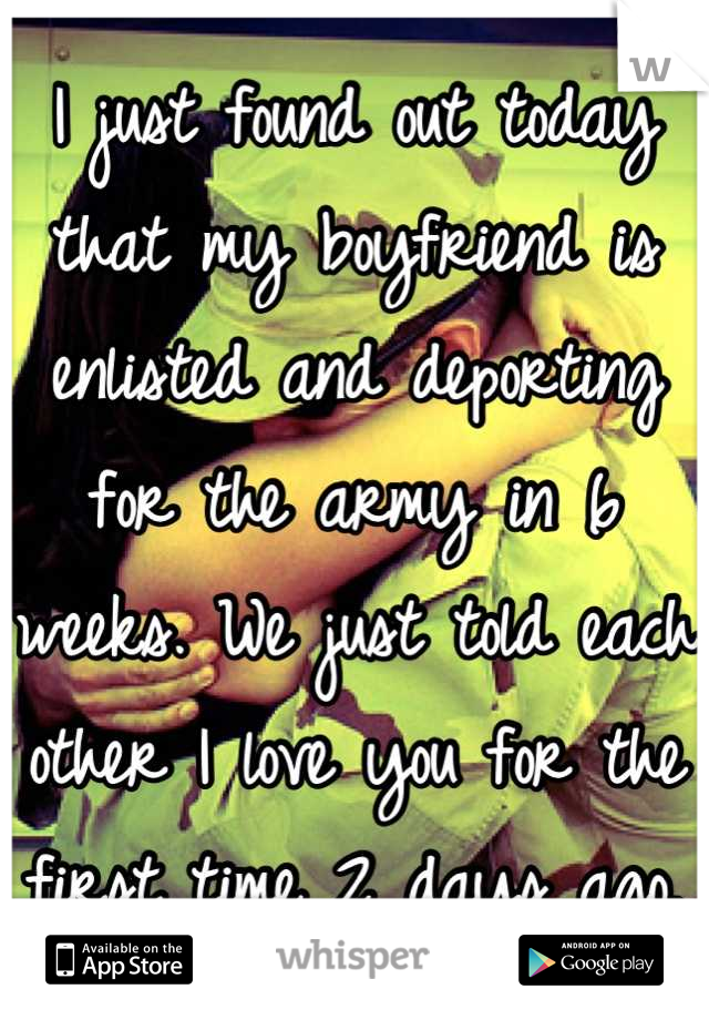 I just found out today that my boyfriend is  enlisted and deporting for the army in 6 weeks. We just told each other I love you for the first time 2 days ago.