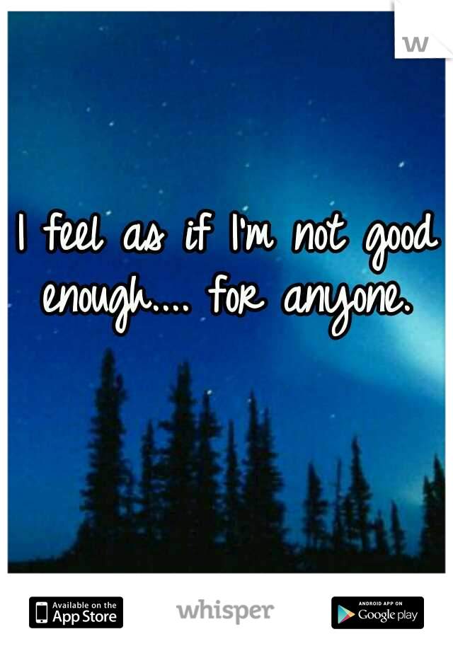 I feel as if I'm not good enough.... for anyone.