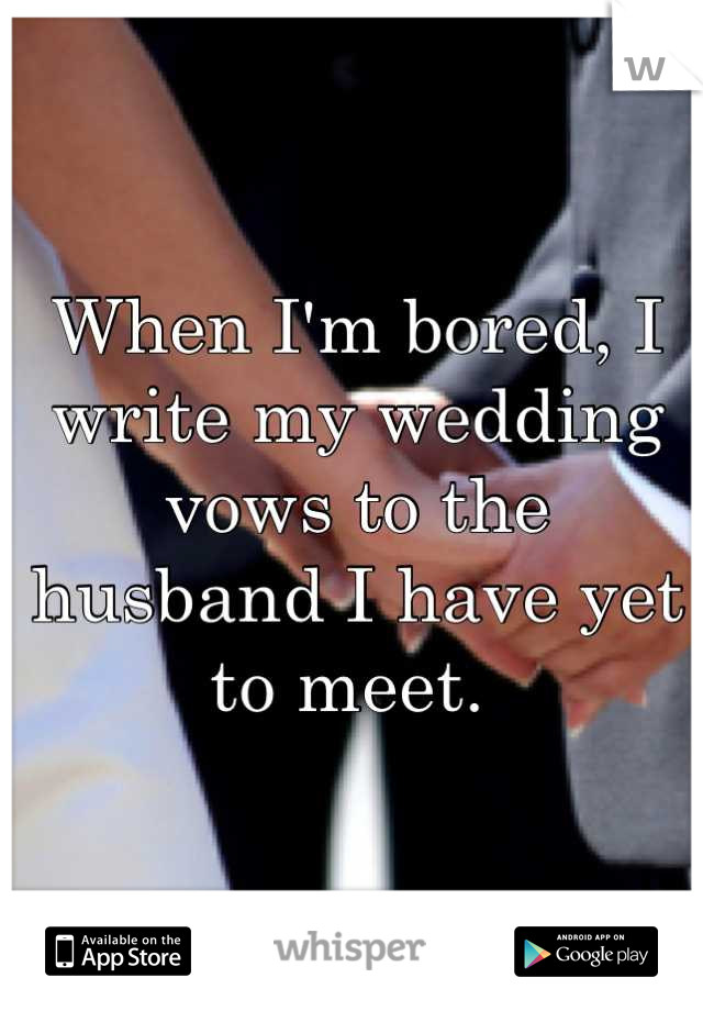 When I'm bored, I write my wedding vows to the husband I have yet to meet.