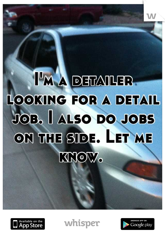 I'm a detailer looking for a detail job. I also do jobs on the side. Let me know.