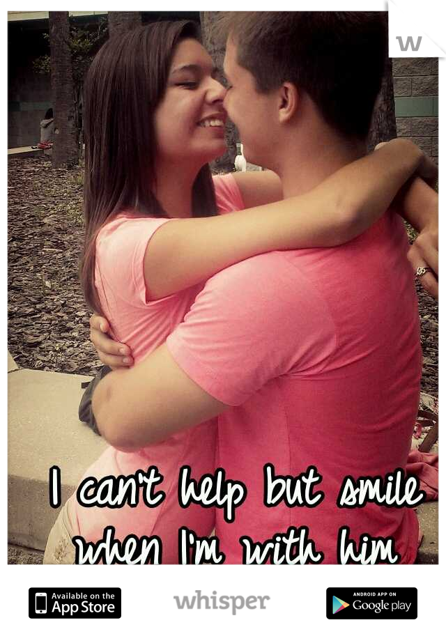 I can't help but smile when I'm with him