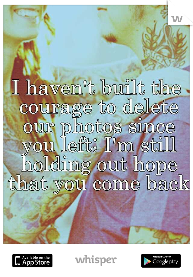 I haven't built the courage to delete our photos since you left; I'm still holding out hope that you come back.