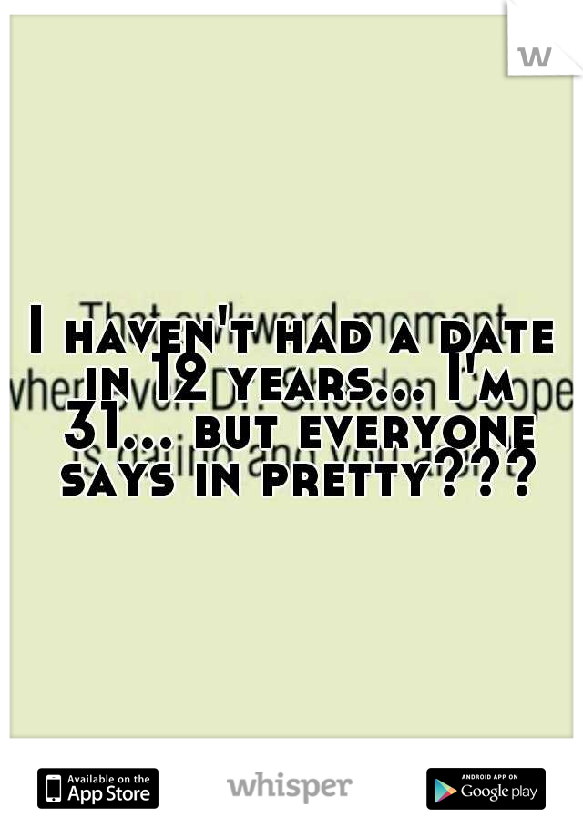 I haven't had a date in 12 years... I'm 31... but everyone says in pretty???