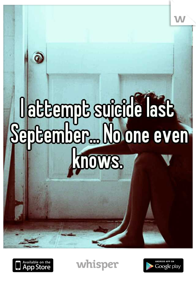 I attempt suicide last September... No one even knows.