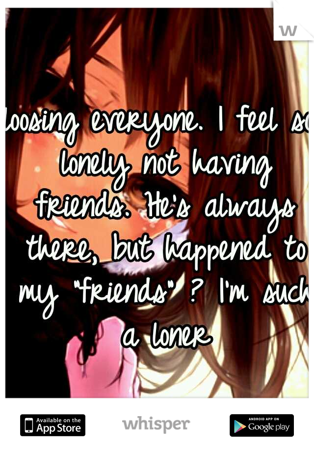 "loosing everyone. I feel so lonely not having friends. He's always there, but happened to my ""friends"" ? I'm such a loner"