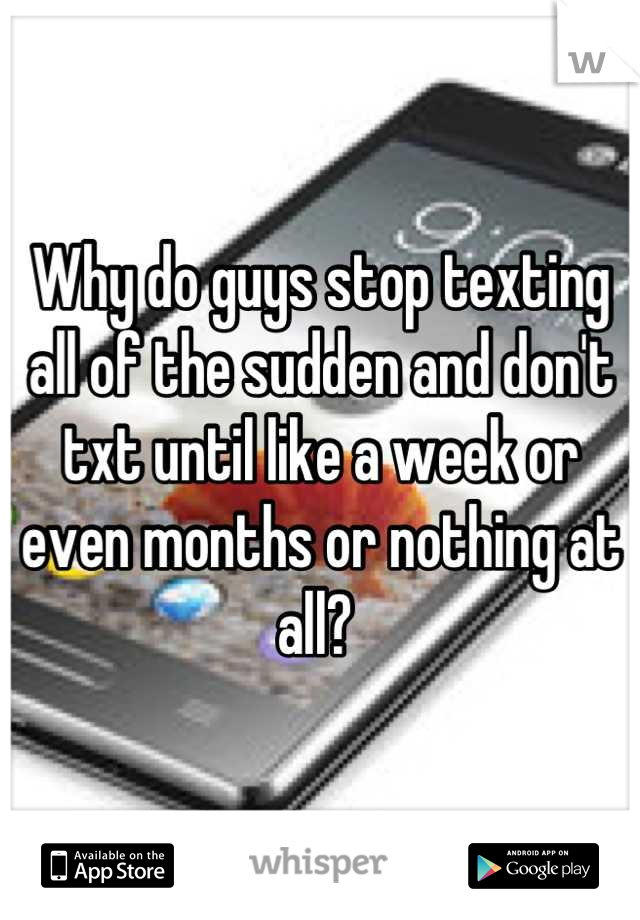 Why do guys stop texting all of the sudden and don't txt until like a week or even months or nothing at all?