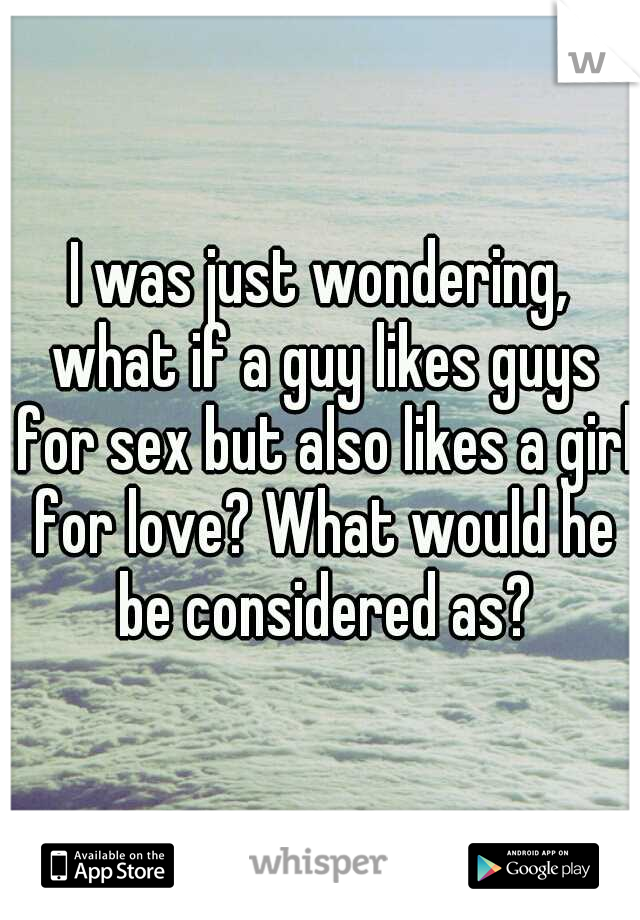 I was just wondering, what if a guy likes guys for sex but also likes a girl for love? What would he be considered as?