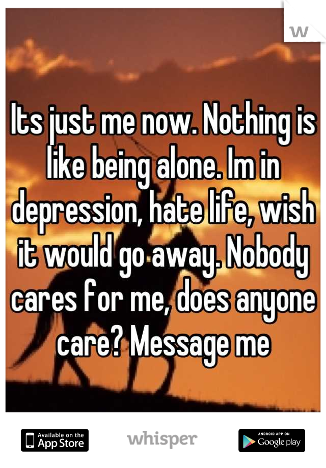 Its just me now. Nothing is like being alone. Im in depression, hate life, wish it would go away. Nobody cares for me, does anyone care? Message me