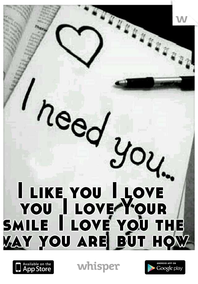 I like you I love you I love Your smile I love you the way you are but how do I tell you this! ♡