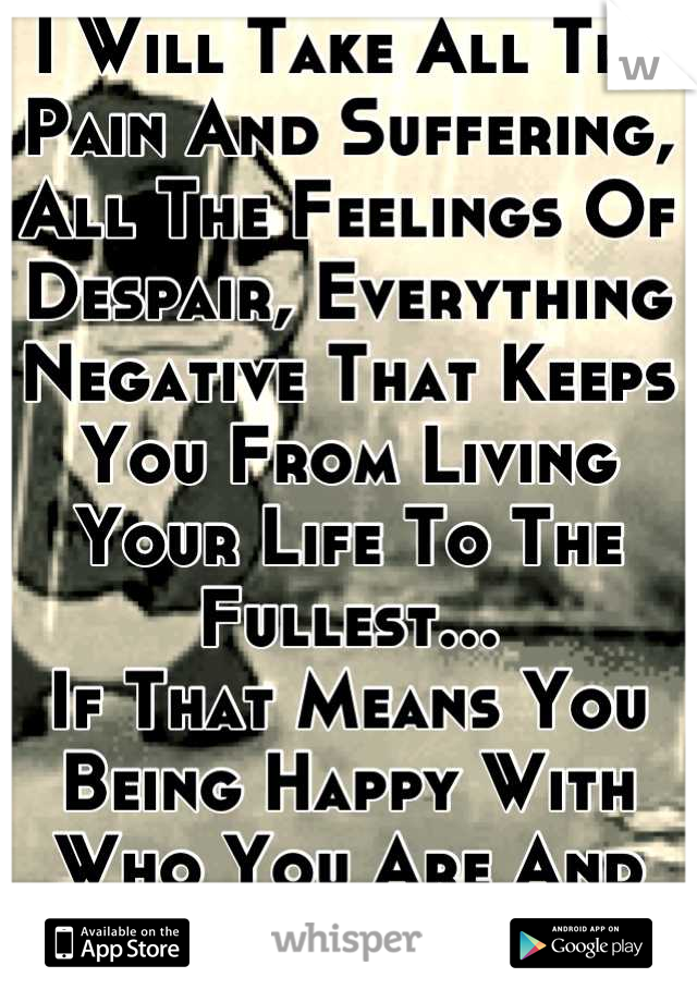 I Will Take All The Pain And Suffering, All The Feelings Of Despair, Everything Negative That Keeps You From Living Your Life To The Fullest... If That Means You Being Happy With Who You Are And Life !