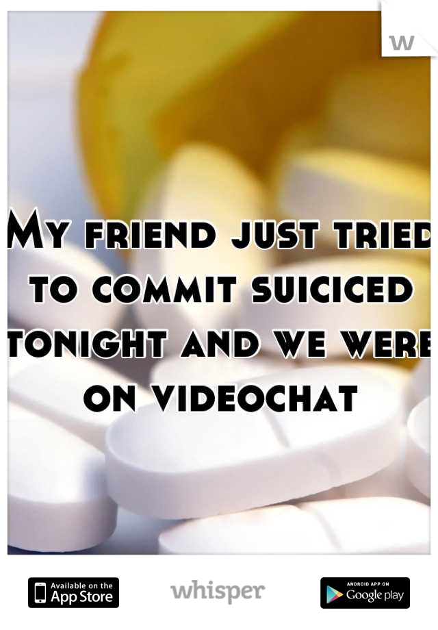 My friend just tried to commit suiciced tonight and we were on videochat
