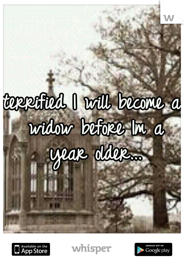 terrified I will become a widow before Im a year older...