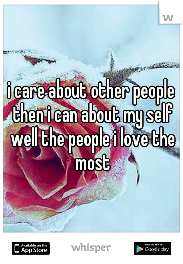 i care about other people then i can about my self well the people i love the most