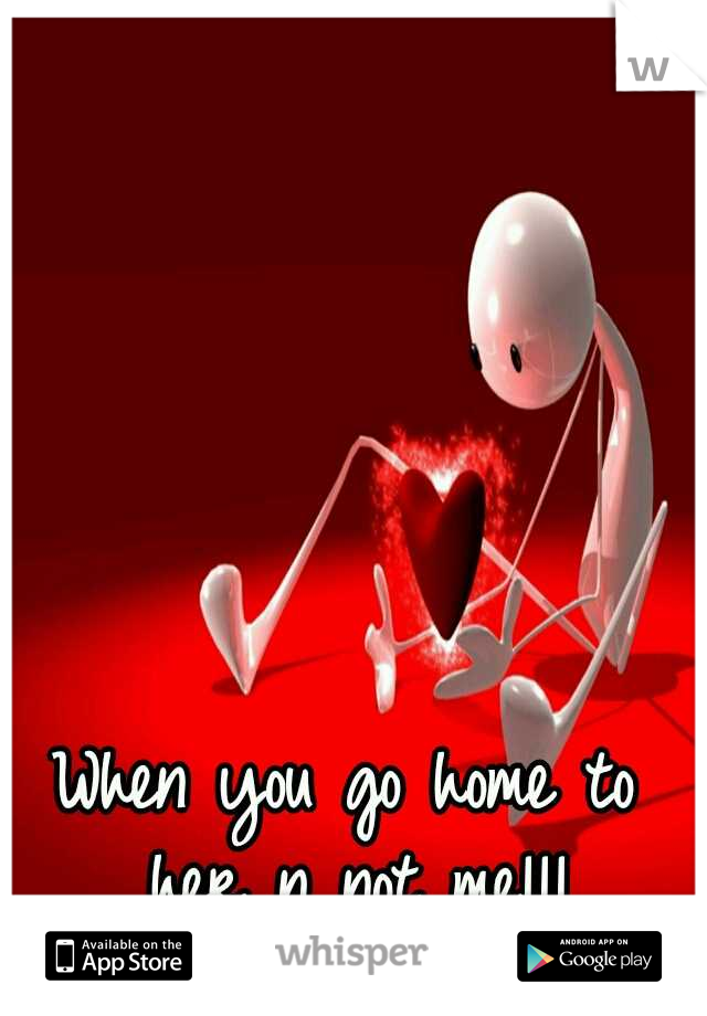 When you go home to her n not me!!!