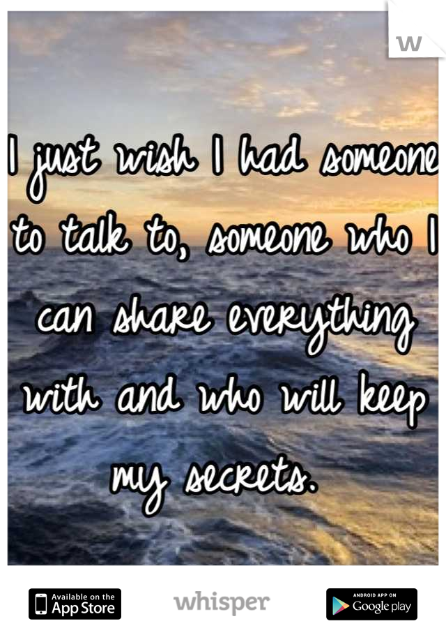 I just wish I had someone to talk to, someone who I can share everything with and who will keep my secrets.