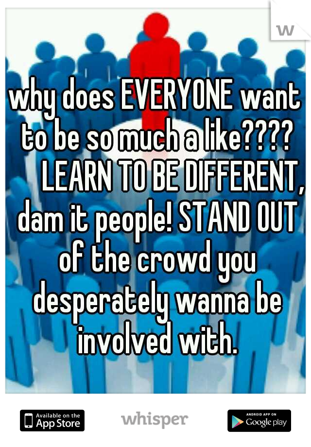 why does EVERYONE want to be so much a like????   LEARN TO BE DIFFERENT, dam it people! STAND OUT of the crowd you desperately wanna be involved with.