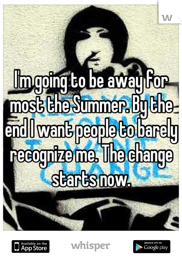 I'm going to be away for most the Summer. By the end I want people to barely recognize me. The change starts now.