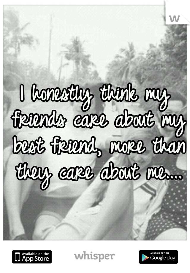 I honestly think my friends care about my best friend, more than they care about me....