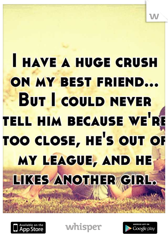 I have a huge crush on my best friend... But I could never tell him because we're too close, he's out of my league, and he likes another girl.