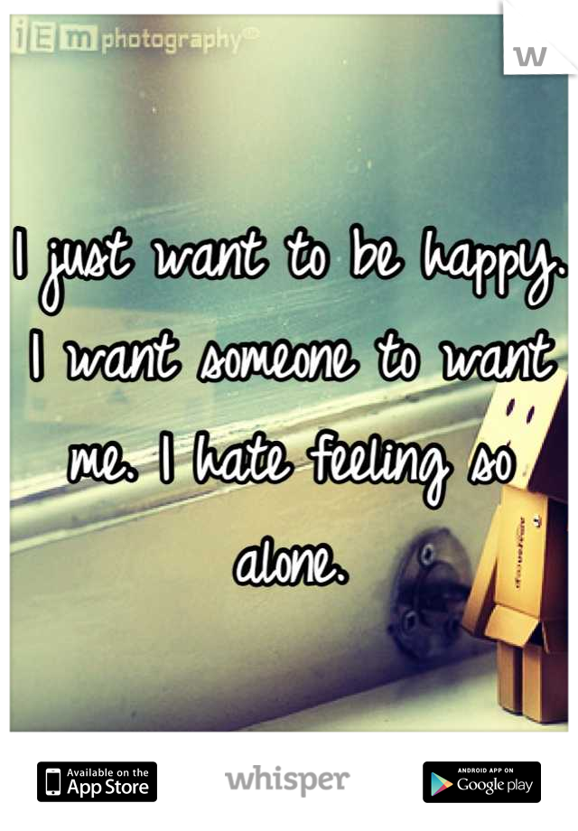 I just want to be happy. I want someone to want me. I hate feeling so alone.