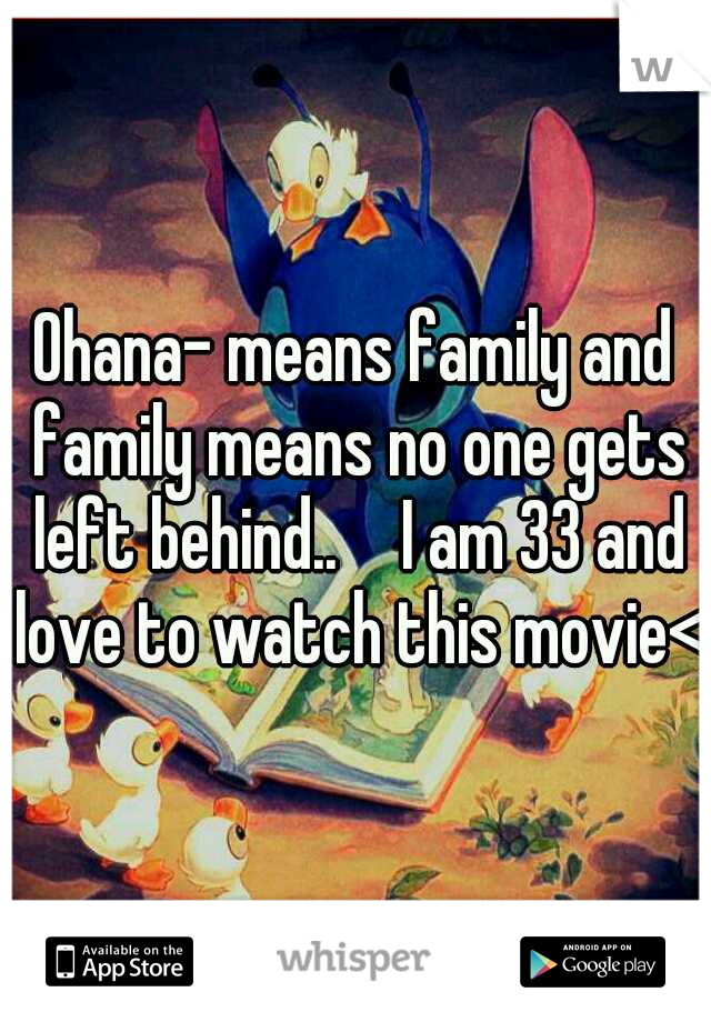 Ohana- means family and family means no one gets left behind..   I am 33 and love to watch this movie<3