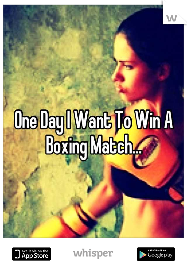One Day I Want To Win A Boxing Match...