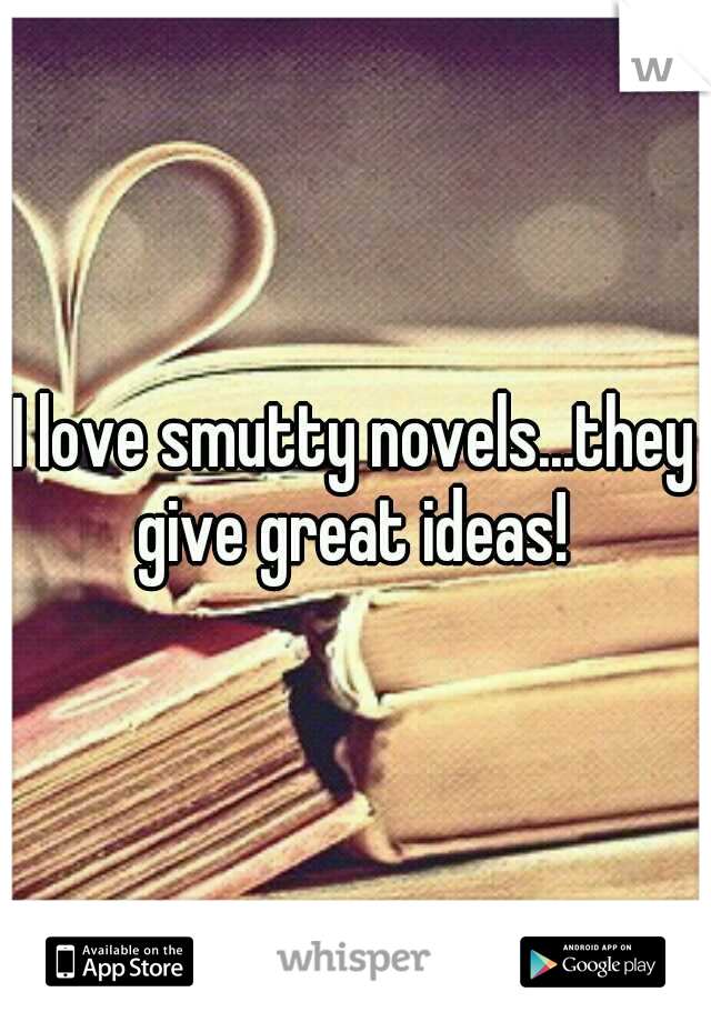 I love smutty novels...they give great ideas!