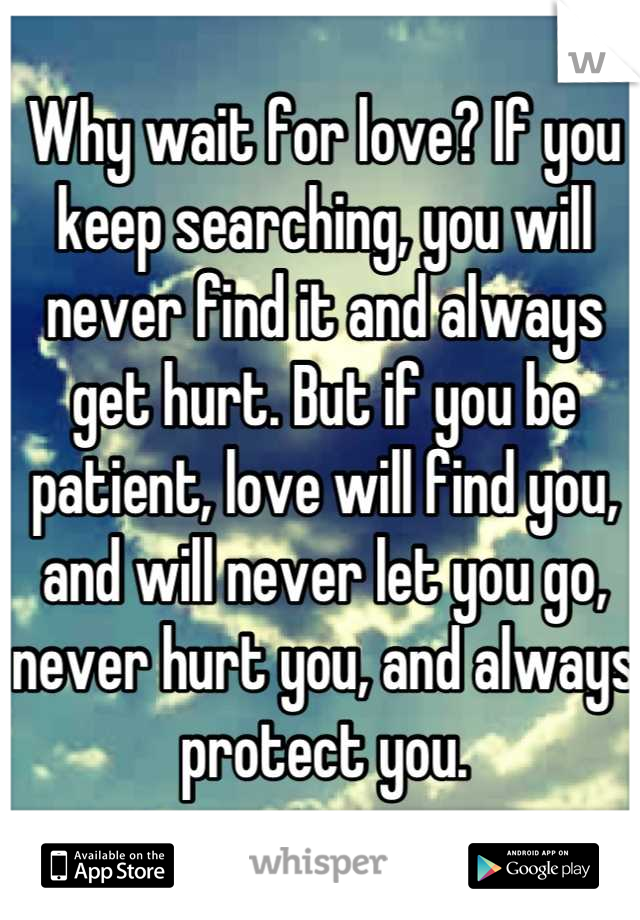 Why wait for love? If you keep searching, you will never find it and always get hurt. But if you be patient, love will find you, and will never let you go, never hurt you, and always protect you.