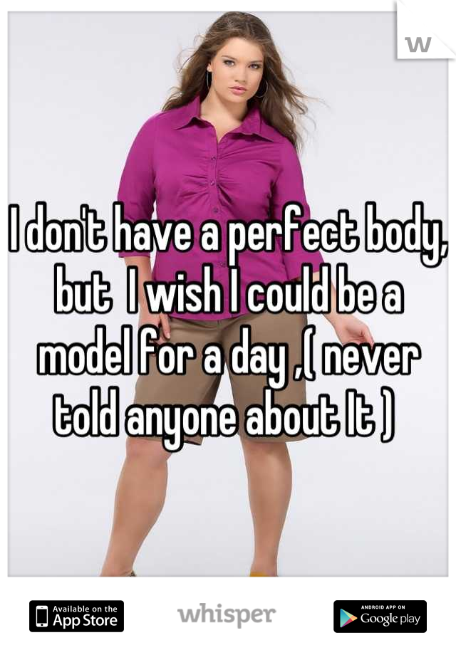 I don't have a perfect body, but  I wish I could be a model for a day ,( never told anyone about It )