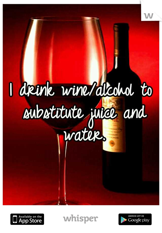 I drink wine/alcohol to substitute juice and water.