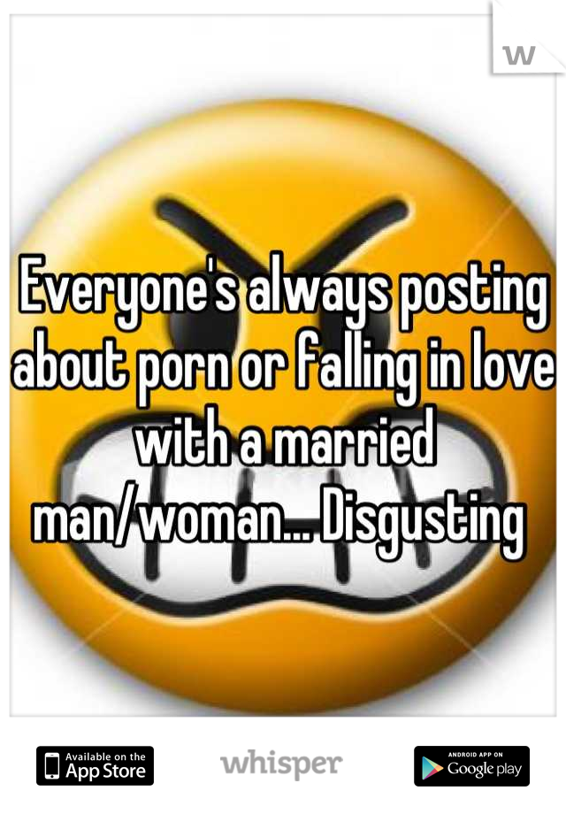 Everyone's always posting  about porn or falling in love with a married man/woman... Disgusting
