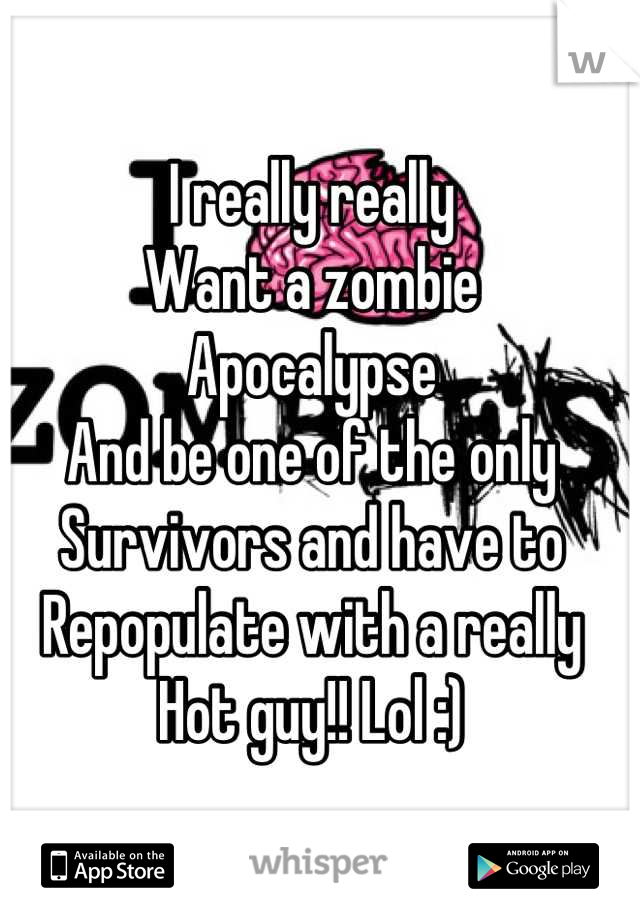 I really really Want a zombie Apocalypse And be one of the only Survivors and have to  Repopulate with a really Hot guy!! Lol :)
