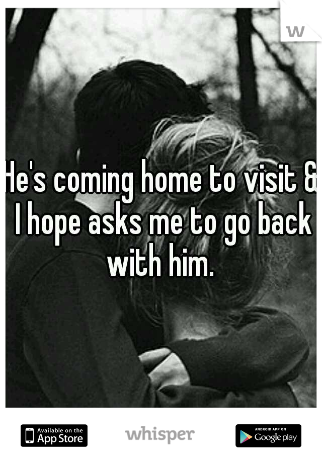 He's coming home to visit & I hope asks me to go back with him.