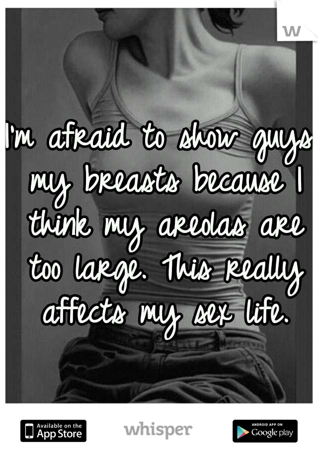 I'm afraid to show guys my breasts because I think my areolas are too large. This really affects my sex life.