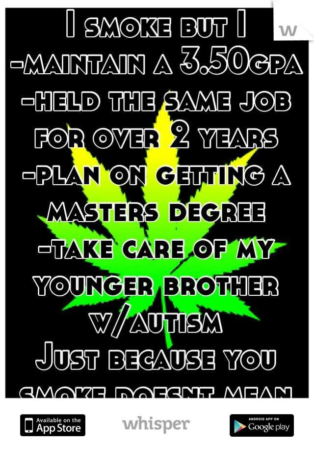 I smoke but I -maintain a 3.50gpa -held the same job for over 2 years -plan on getting a masters degree -take care of my younger brother w/autism Just because you smoke doesnt mean youre irresponsible!