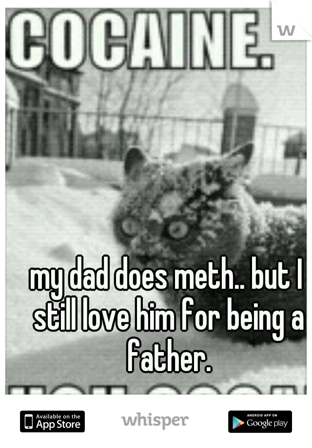 my dad does meth.. but I still love him for being a father.