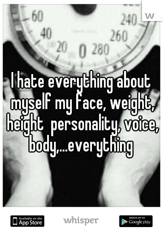 I hate everything about myself my face, weight, height  personality, voice, body,...everything