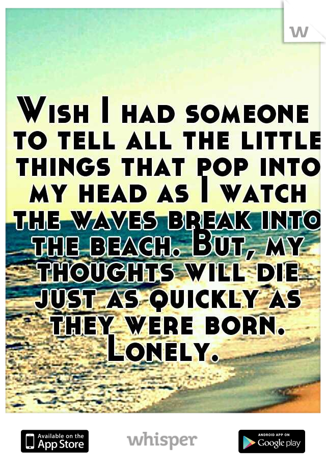 Wish I had someone to tell all the little things that pop into my head as I watch the waves break into the beach. But, my thoughts will die just as quickly as they were born. Lonely.