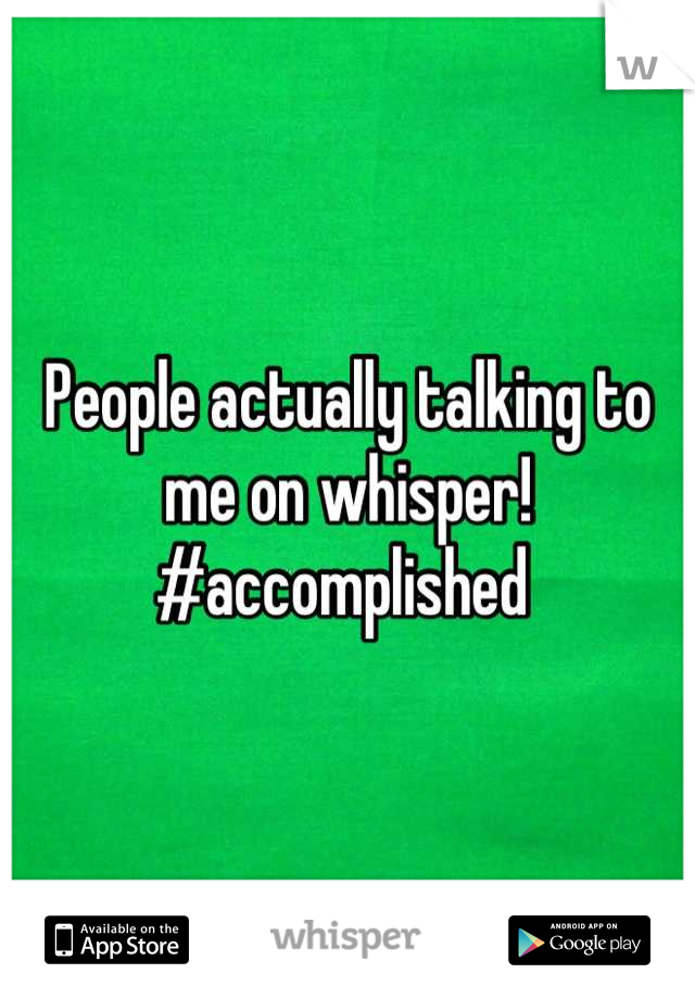 People actually talking to me on whisper! #accomplished