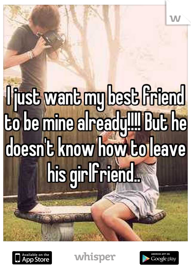 I just want my best friend to be mine already!!!! But he doesn't know how to leave his girlfriend..