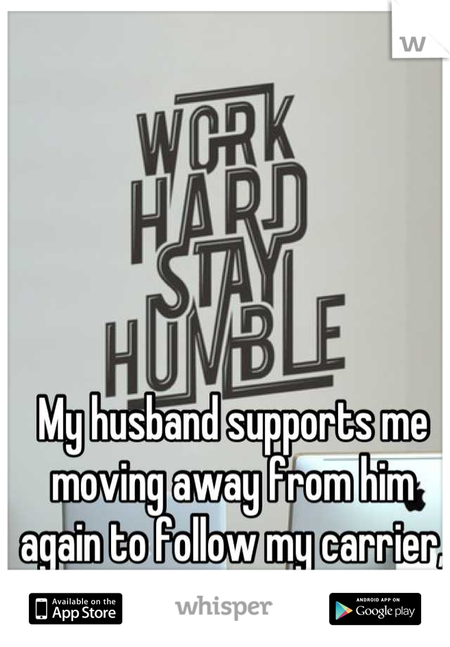 My husband supports me moving away from him again to follow my carrier, I'm not sure if I want that.