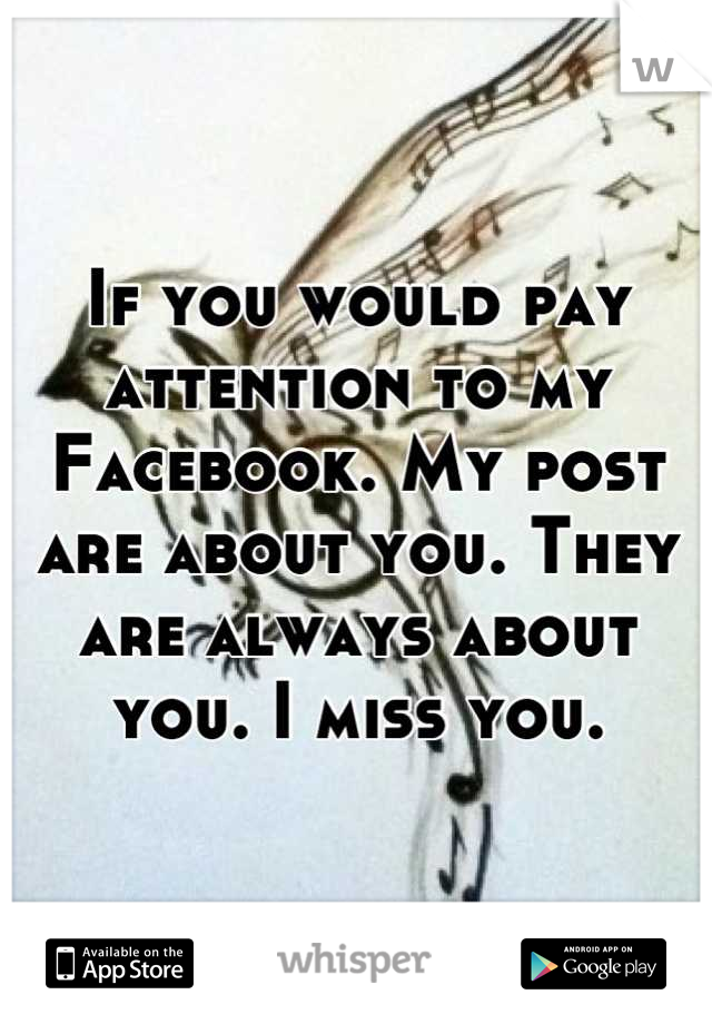 If you would pay attention to my Facebook. My post are about you. They are always about you. I miss you.