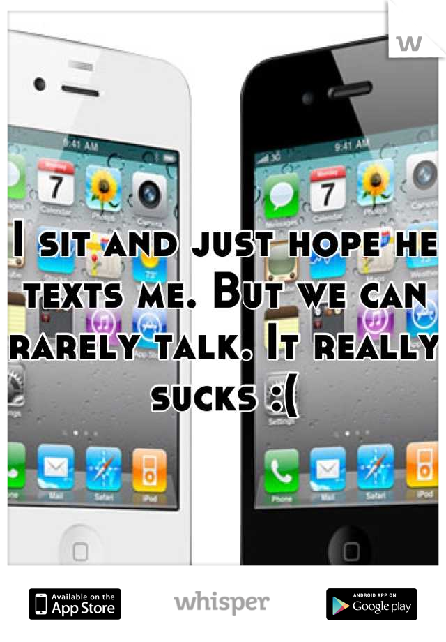 I sit and just hope he texts me. But we can rarely talk. It really sucks :(
