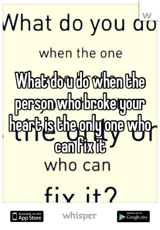 What do u do when the person who broke your heart is the only one who can fix it